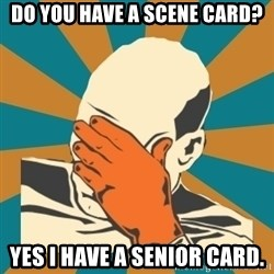 Captain Facepalm - Do you have a scene card? yes i have a senior card.