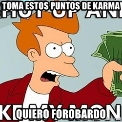 Shut Up And Take My Money - TOMA ESTOS PUNTOS DE KARMA QUIERO FOROBARDO