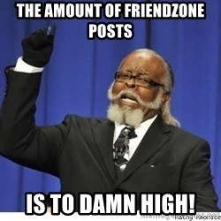 The tolerance is to damn high! - THE AMOUNT OF FRIENDZONE POSTS  is TO DAMN HIGH!