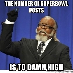 The tolerance is to damn high! - THE NUmber of superbowl posts  IS TO DAMN HIGH
