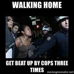 Black Woman and Cops - walking home get beat up by cops three times