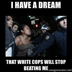 Black Woman and Cops - i have a dream that white cops will stop beating me