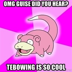 Slowpoke - omg guise did you hear? tebowing is so cool