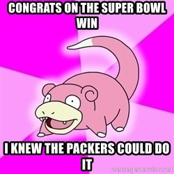 Slowpoke - CONGRATS ON THE SUPER BOWL WIN I KNEW THE PACKERS COULD DO IT