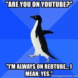 "Socially Awkward Penguin - ""ARE YOU ON YOUTUBE?"" ""I'M ALWAYS ON REDTUBE... I MEAN. YES."""