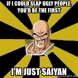 Inappropriate Nappa  - If i could slap ugly people, you'd be the first I'm just saiyan