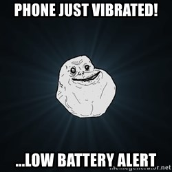Forever Alone - phone just vibrated! ...low battery alert