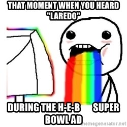 """Vomiting Rainbows - that moment when you heard """"laredo"""" during the h-e-b       super bowl ad"""