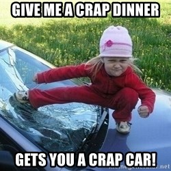 Angry Karate Girl - Give me a crap Dinner Gets you a Crap car!
