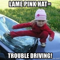 Angry Karate Girl - Lame Pink Hat= Trouble Driving!