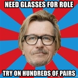 g. oldman - need glasses for role try on hundreds of pairs
