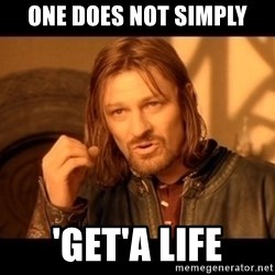 Lord Of The Rings Boromir One Does Not Simply Mordor - one does not simply 'get'a life