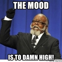 The tolerance is to damn high! - The MOOD IS TO DAMN HIGH!