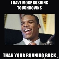 Cam Newton - I have more rushing touchdowns than your running back