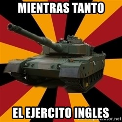 http://memegenerator.net/The-Impudent-Tank3 - Mientras tanto el ejercito ingles