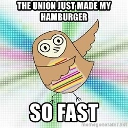 Advice Owl - the union just made my  hamburger so fast