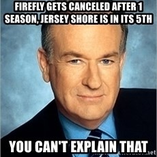 Bill O Reilly - FIREFLY GETS CANCELED AFTER 1 SEASON, JERSEY SHORE IS IN ITS 5TH you CAN'T EXPLAIN THAT