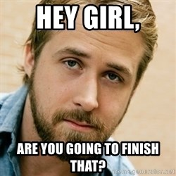 BigGosling - hey girl, are you going to finish that?