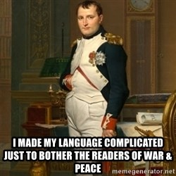 napoleon - I made my language complicated just to bother the readers of war & peace