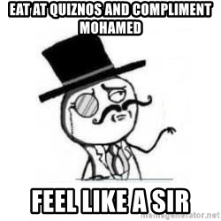 Feel Like A Sir - Eat At Quiznos AND COMPLIMENT MOHAMED FEEL LIKE A SIR