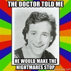 Bob Saget Rainbow - THE DOCTOR TOLD ME HE WOULD MAKE THE NIGHTMARES STOP