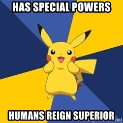 Pokemon Logic  - has special powers humans reign SUPERIOR