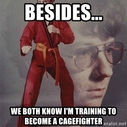 PTSD Karate Kyle - BESIDES... WE BOTH KNOW I'M TRAINING TO BECOME A CAGEFIGHTER