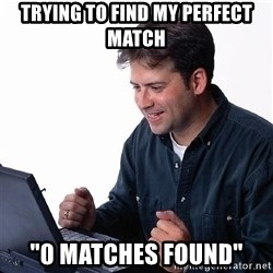 "laptopguy - Trying to find my perfect match ""0 matches found"""