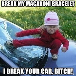 Angry Karate Girl - Break my macaroni bracelet I break your car, bitch!