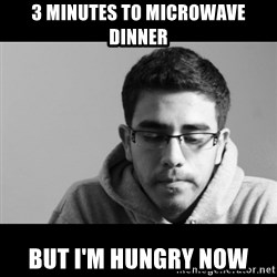 Jose's First World Problems - 3 minutes to microwave dinner but i'm hungry now