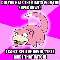 Slowpoke - Did you hear the Giants won the super bowl? I can't believe David tyree made that catch!