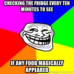 Trollface - Checking the fridge every ten minutes to see if any food magically appeared