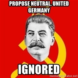 Stalin Says - PROPOSE NEUTRAL, UNITED GERMANY IGNORED