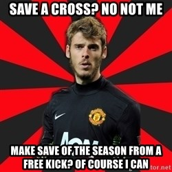 David de Gea - save a cross? no not me Make save of the season from a free kick? of course i can
