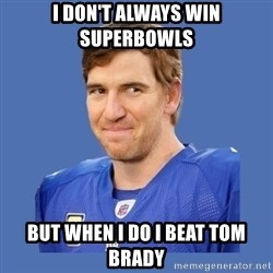 Eli troll manning - i don't always win superbowls but when i do i beat tom brady