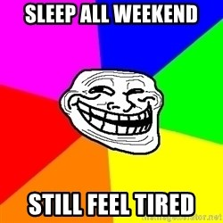 Trollface - sleep all weekend still feel tired