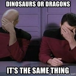 Doublefacepalm - dINOSAURS OR dRAGONS iT'S THE SAME THING