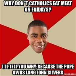 """Tracy Jordan - WHY DON""""T CATHOLICS EAT MEAT ON FRIDAYS? I'll tell you why, because the Pope owns Long John Silvers"""