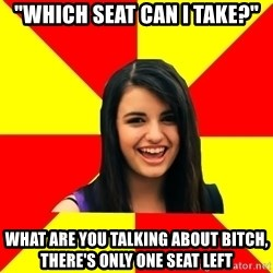"Rebecca Black - ""which seat can i take?"" What are you talking about bitch, there's only one seat left"