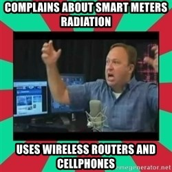 Alex Jones  - Complains about smart meters radiation Uses wireless routers and cellphones