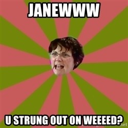 Jenelle's mom - JANEWWW U STRUNG OUT ON WEEEED?