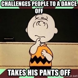Charlie Brown - Challenges people to a dance off takes his pants off