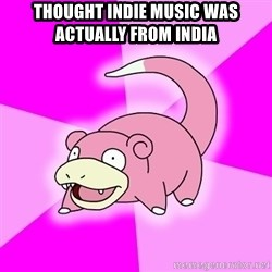 Slowpoke - Thought Indie music was actually from india