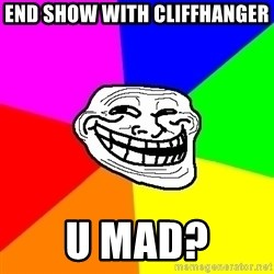 Trollface - end show with cliffhanger u mad?
