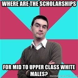 Privilege Denying Dude - where are the scholarships for mid to upper class white males?