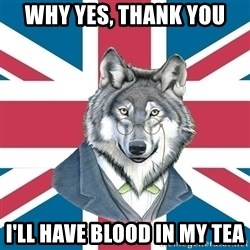 Sir Courage Wolf Esquire - WHY YES, THANK YOU I'LL HAVE BLOOD IN MY TEA