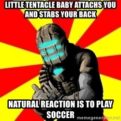 Isaac Clarke - little tentacle baby attachs you and stabs your back  natural reaction is to play soccer