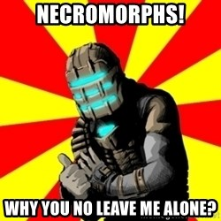 Isaac Clarke - necromorphs! why you no leave me alone?
