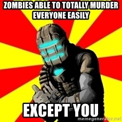 Isaac Clarke - zombies able to totally murder everyone easily except you