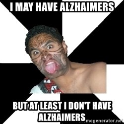 New Zealand - I MAY HAVE ALZHAIMERS BUT AT LEAST I DON'T HAVE ALZHAIMERS